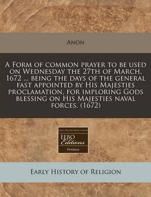 A Form of Common Prayer to Be Used on Wednesday the 27th of March, 1672 ... Being the Days of the General Fast Appointed by His Majesties Proclamation, for Imploring Gods Blessing on His Majesties Naval Forces. (1672)