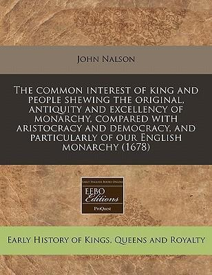 The Common Interest of King and People Shewing the Original, Antiquity and Excellency of Monarchy, Compared with Aristocracy and Democracy, and Particularly of Our English Monarchy (1678)