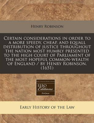 Certain Considerations in Order to a More Speedy, Cheap, and Equall Distribution of Justice Throughout the Nation Most Humbly Presented to the High Court of Parliament of the Most Hopeful Common-Wealth of England / By Henry Robinson. (1651)