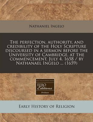 The Perfection, Authority, and Credibility of the Holy Scripture Discoursed in a Sermon Before the University of Cambridge, at the Commencement, July 4. 1658 / By Nathanael Ingelo ... (1659)