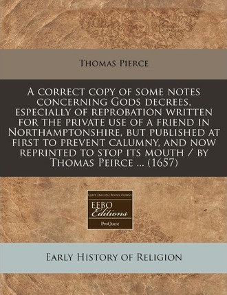 A Correct Copy of Some Notes Concerning Gods Decrees, Especially of Reprobation Written for the Private Use of a Friend in Northamptonshire, But Published at First to Prevent Calumny, and Now Reprinted to Stop Its Mouth / By Thomas Peirce ... (1657)