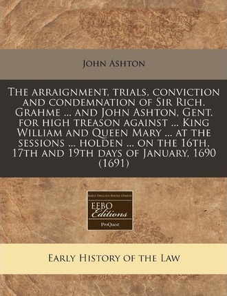 The Arraignment, Trials, Conviction and Condemnation of Sir Rich. Grahme ... and John Ashton, Gent. for High Treason Against ... King William and Queen Mary ... at the Sessions ... Holden ... on the 16th, 17th and 19th Days of January, 1690 (1691)