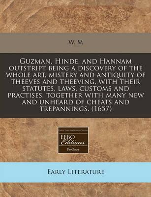 Guzman, Hinde, and Hannam Outstript Being a Discovery of the Whole Art, Mistery and Antiquity of Theeves and Theeving, with Their Statutes, Laws, Customs and Practises, Together with Many New and Unheard of Cheats and Trepannings. (1657)