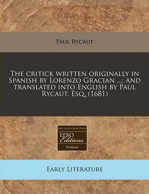 The Critick Written Originally in Spanish by Lorenzo Gracian ...; And Translated Into English by Paul Rycaut, Esq. (1681)