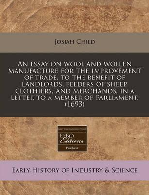 An Essay on Wool and Wollen Manufacture for the Improvement of Trade, to the Benefit of Landlords, Feeders of Sheep, Clothiers, and Merchands, in a Letter to a Member of Parliament. (1693)