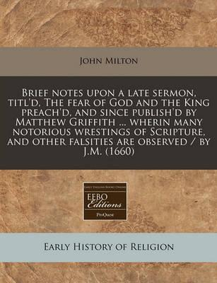 Brief Notes Upon a Late Sermon, Titl'd, the Fear of God and the King Preach'd, and Since Publish'd by Matthew Griffith ... Wherin Many Notorious Wrestings of Scripture, and Other Falsities Are Observed / By J.M. (1660)