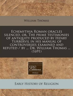 Echemythia Roman Oracles Silenced, Or, the Prime Testimonies of Antiquity Produced by Henry Turbervil in His Manual of Controversies Examined and Refuted / By ... Dr. William Thomas ... (1691)