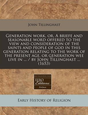 Generation Work, Or, a Briefe and Seasonable Word Offered to the View and Consideration of the Saints and People of God in This Generation Relating to the Work of the Present Age, or Generation Wee Live in ... / By John Tillinghast ... (1653)