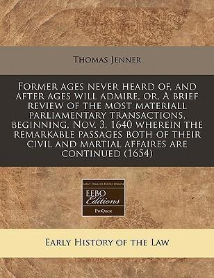 Former Ages Never Heard Of, and After Ages Will Admire, Or, a Brief Review of the Most Materiall Parliamentary Transactions, Beginning, Nov. 3, 1640 Wherein the Remarkable Passages Both of Their Civil and Martial Affaires Are Continued (1654)