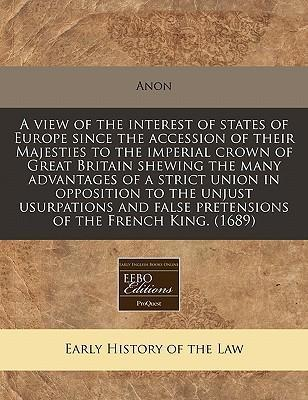 A View of the Interest of States of Europe Since the Accession of Their Majesties to the Imperial Crown of Great Britain Shewing the Many Advantages of a Strict Union in Opposition to the Unjust Usurpations and False Pretensions of the French King. (1689)