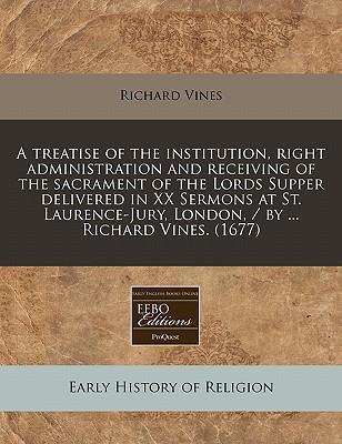 A Treatise of the Institution, Right Administration and Receiving of the Sacrament of the Lords Supper Delivered in XX Sermons at St. Laurence-Jury, London, / By ... Richard Vines. (1677)