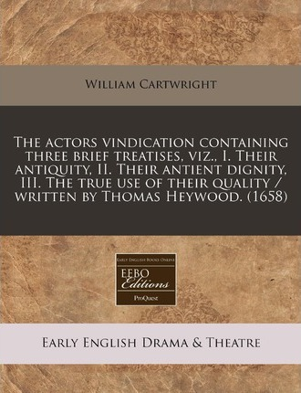 The Actors Vindication Containing Three Brief Treatises, Viz., I. Their Antiquity, II. Their Antient Dignity, III. the True Use of Their Quality / Written by Thomas Heywood. (1658)