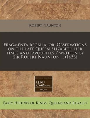 Fragmenta Regalia, Or, Observations on the Late Queen Elizabeth Her Times and Favourites / Written by Sir Robert Naunton ... (1653)