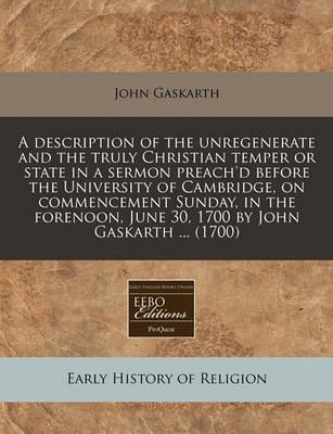 A Description of the Unregenerate and the Truly Christian Temper or State in a Sermon Preach'd Before the University of Cambridge, on Commencement Sunday, in the Forenoon, June 30, 1700 by John Gaskarth ... (1700)