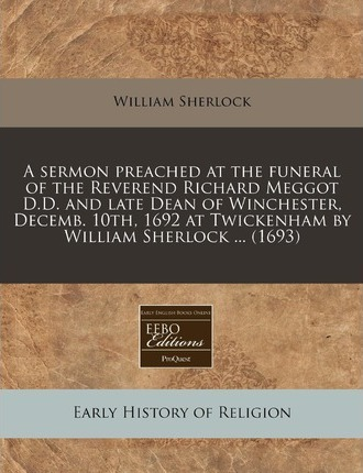 A Sermon Preached at the Funeral of the Reverend Richard Meggot D.D. and Late Dean of Winchester, Decemb. 10th, 1692 at Twickenham by William Sherlo