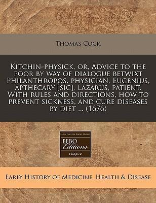 Kitchin-Physick, Or, Advice to the Poor by Way of Dialogue Betwixt Philanthropos, Physician, Eugenius, Apthecary [Sic], Lazarus, Patient. with Rules and Directions, How to Prevent Sickness, and Cure Diseases by Diet ... (1676)
