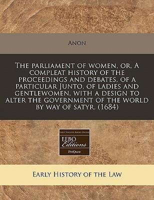 The Parliament of Women, Or, a Compleat History of the Proceedings and Debates, of a Particular Junto, of Ladies and Gentlewomen, with a Design to Alter the Government of the World by Way of Satyr. (1684)