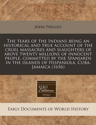 The Tears of the Indians Being an Historical and True Account of the Cruel Massacres and Slaughters of Above Twenty Millions of Innocent People, Committed by the Spaniards in the Islands of Hispaniola, Cuba, Jamaica (1656)