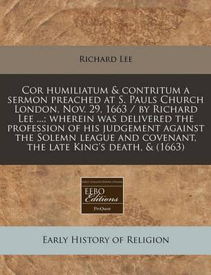 Cor Humiliatum & Contritum a Sermon Preached at S. Pauls Church London, Nov. 29, 1663 / By Richard Lee ...; Wherein Was Delivered the Profession of His Judgement Against the Solemn League and Covenant, the Late King's Death, & (1663)