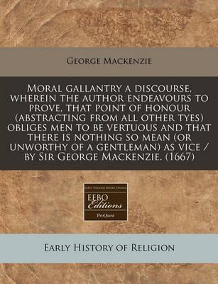 Moral Gallantry a Discourse, Wherein the Author Endeavours to Prove, That Point of Honour (Abstracting from All Other Tyes) Obliges Men to Be Vertuous and That There Is Nothing So Mean (or Unworthy of a Gentleman) as Vice / By Sir George MacKenzie. (1667)