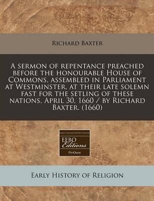A Sermon of Repentance Preached Before the Honourable House of Commons, Assembled in Parliament at Westminster, at Their Late Solemn Fast for the Setling of These Nations, April 30, 1660 / By Richard Baxter. (1660)