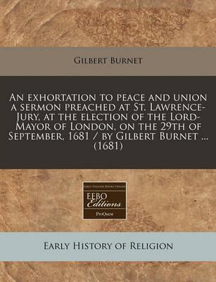 An Exhortation to Peace and Union a Sermon Preached at St. Lawrence-Jury, at the Election of the Lord-Mayor of London, on the 29th of September, 1681 / By Gilbert Burnet ... (1681)