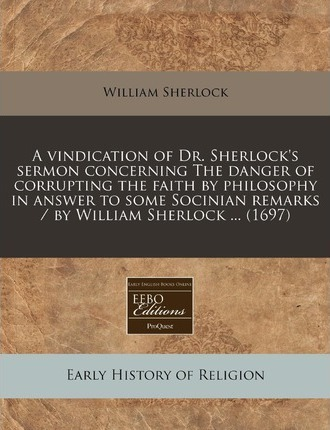 A Vindication of Dr. Sherlock's Sermon Concerning the Danger of Corrupting the Faith by Philosophy in Answer to Some Socinian Remarks / By William S