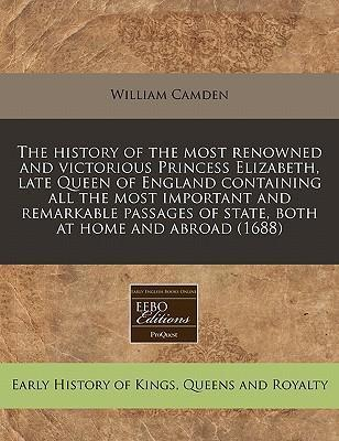 The History of the Most Renowned and Victorious Princess Elizabeth, Late Queen of England Containing All the Most Important and Remarkable Passages of State, Both at Home and Abroad (1688)