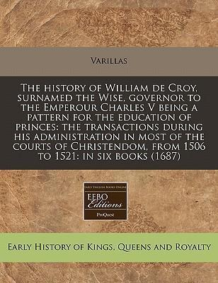 The History of William de Croy, Surnamed the Wise, Governor to the Emperour Charles V Being a Pattern for the Education of Princes