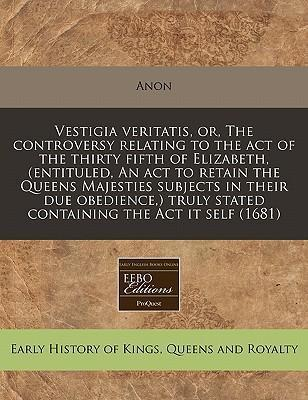 Vestigia Veritatis, Or, the Controversy Relating to the Act of the Thirty Fifth of Elizabeth, (Entituled, an ACT to Retain the Queens Majesties Subjects in Their Due Obedience, ) Truly Stated Containing the ACT It Self (1681)