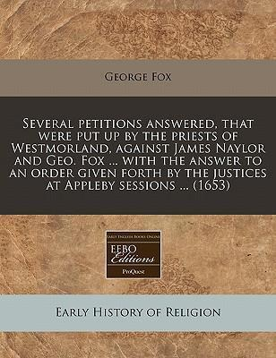 Several Petitions Answered, That Were Put Up by the Priests of Westmorland, Against James Naylor and Geo. Fox ... with the Answer to an Order Given Forth by the Justices at Appleby Sessions ... (1653)