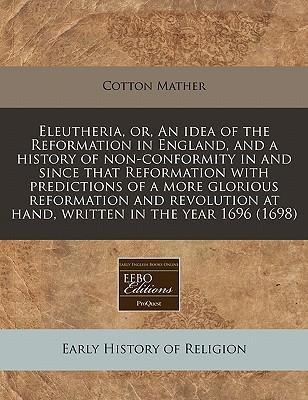 Eleutheria, Or, an Idea of the Reformation in England, and a History of Non-Conformity in and Since That Reformation with Predictions of a More Glorious Reformation and Revolution at Hand, Written in the Year 1696 (1698)