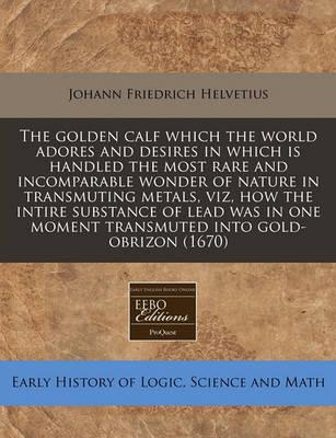 The Golden Calf Which the World Adores and Desires in Which Is Handled the Most Rare and Incomparable Wonder of Nature in Transmuting Metals, Viz, How the Intire Substance of Lead Was in One Moment Transmuted Into Gold-Obrizon (1670)