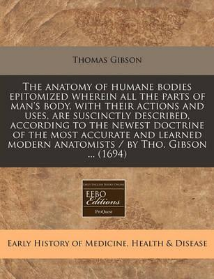 The Anatomy of Humane Bodies Epitomized Wherein All the Parts of Man's Body, with Their Actions and Uses, Are Suscinctly Described, According to the Newest Doctrine of the Most Accurate and Learned Modern Anatomists / By Tho. Gibson ... (1694)
