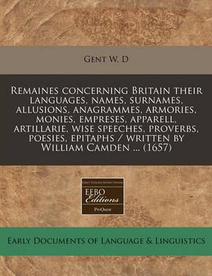 Remaines Concerning Britain Their Languages, Names, Surnames, Allusions, Anagrammes, Armories, Monies, Empreses, Apparell, Artillarie, Wise Speeches, Proverbs, Poesies, Epitaphs / Written by William Camden ... (1657)