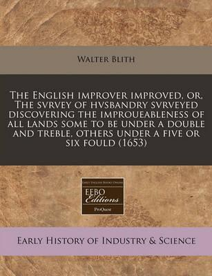 The English Improver Improved, Or, the Svrvey of Hvsbandry Svrveyed Discovering the Improueableness of All Lands Some to Be Under a Double and Treble, Others Under a Five or Six Fould (1653)