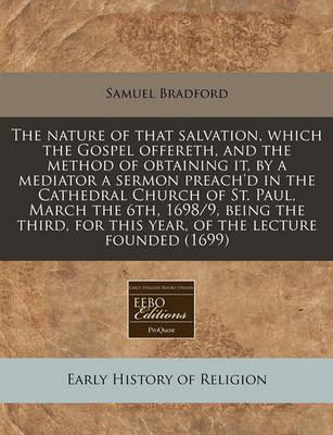 The Nature of That Salvation, Which the Gospel Offereth, and the Method of Obtaining It, by a Mediator a Sermon Preach'd in the Cathedral Church of St. Paul, March the 6th, 1698/9, Being the Third, for This Year, of the Lecture Founded (1699)