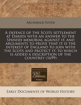 A Defence of the Scots Settlement at Darien with an Answer to the Spanish Memorial Against It, and Arguments to Prove That It Is the Interest of England to Join with the Scots and Protect It