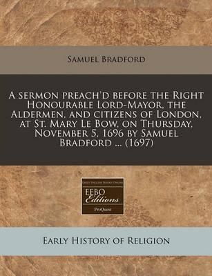 A Sermon Preach'd Before the Right Honourable Lord-Mayor, the Aldermen, and Citizens of London, at St. Mary Le Bow, on Thursday, November 5, 1696 by Samuel Bradford ... (1697)