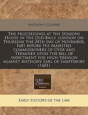 The Proceedings at the Sessions House in the Old-Baily, London on Thursday the 24th Day of November, 1681 Before His Majesties Commissioners of Oyer and Terminer Upon the Bill of Indictment for High-Treason Against Anthony Earl of Shaftsbury (1681)