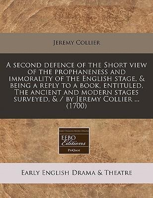 A Second Defence of the Short View of the Prophaneness and Immorality of the English Stage, & Being a Reply to a Book, Entituled, the Ancient and Modern Stages Surveyed, & / By Jeremy Collier ... (1700)
