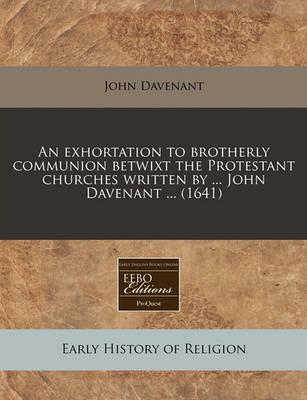 An Exhortation to Brotherly Communion Betwixt the Protestant Churches Written by ... John Davenant ... (1641)