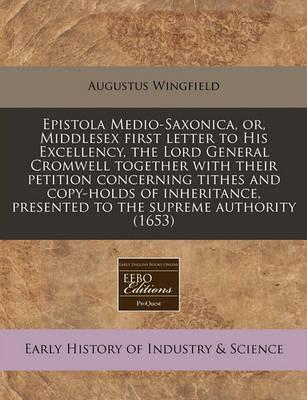 Epistola Medio-Saxonica, Or, Middlesex First Letter to His Excellency, the Lord General Cromwell Together with Their Petition Concerning Tithes and Copy-Holds of Inheritance, Presented to the Supreme Authority (1653)