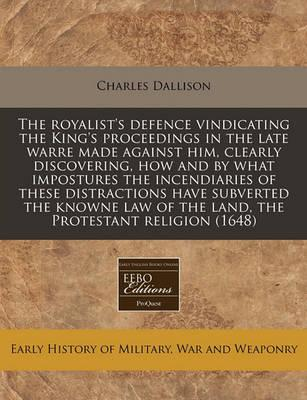 The Royalist's Defence Vindicating the King's Proceedings in the Late Warre Made Against Him, Clearly Discovering, How and by What Impostures the Incendiaries of These Distractions Have Subverted the Knowne Law of the Land, the Protestant Religion (1648)