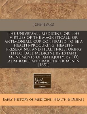 The Universall Medicine, Or, the Virtues of the Magneticall, or Antimoniall Cup Confirmed to Be a Health-Procuring, Health-Preserving, and Health-Restoring Effectuall Medicine by Extant Monuments of Antiquity, by 100 Admirable and Rare Experiments (1651)