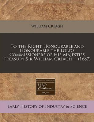 To the Right Honourable and Honourable the Lords Commissioners of His Majesties Treasury Sir William Creagh ... (1687)