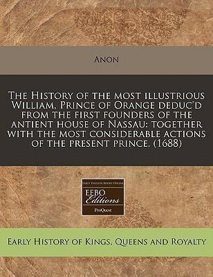The History of the Most Illustrious William, Prince of Orange Deduc'd from the First Founders of the Antient House of Nassau