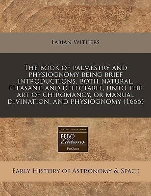 The Book of Palmestry and Physiognomy Being Brief Introductions, Both Natural, Pleasant, and Delectable, Unto the Art of Chiromancy, or Manual Divination, and Physiognomy (1666)