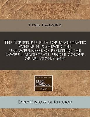 The Scriptures Plea for Magistrates Vvherein Is Shewed the Unlawfulnesse of Resisting the Lawfull Magistrate, Under Colour of Religion. (1643)