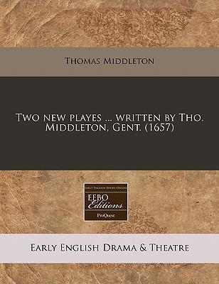 Two New Playes ... Written by Tho. Middleton, Gent. (1657)
